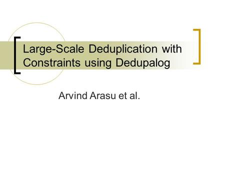 Large-Scale Deduplication with Constraints using Dedupalog Arvind Arasu et al.