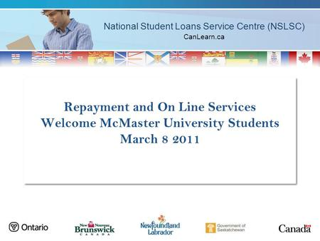 National Student Loans Service Centre (NSLSC) CanLearn.ca Repayment and On Line Services Welcome McMaster University Students March 8 2011.