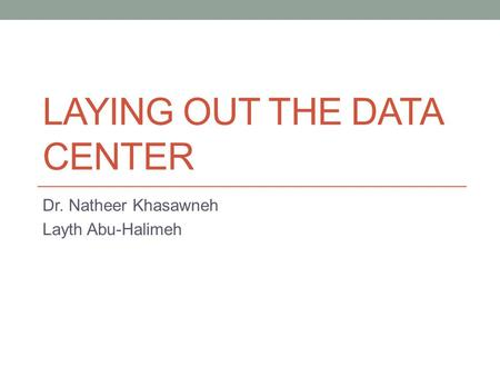 LAYING OUT THE DATA CENTER Dr. Natheer Khasawneh Layth Abu-Halimeh.