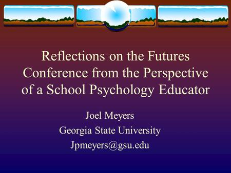 Reflections on the Futures Conference from the Perspective of a School Psychology Educator Joel Meyers Georgia State University