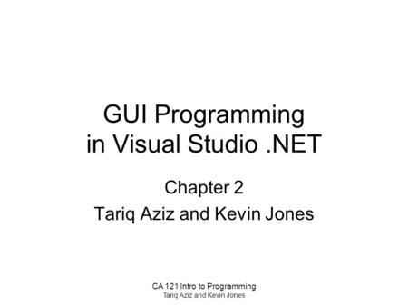 CA 121 Intro to Programming Tariq Aziz and Kevin Jones GUI Programming in Visual Studio.NET Chapter 2 Tariq Aziz and Kevin Jones.