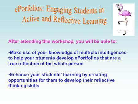 After attending this workshop, you will be able to: Make use of your knowledge of multiple intelligences to help your students develop ePortfolios that.