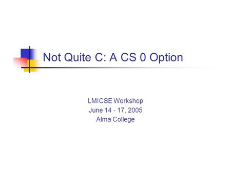 Not Quite C: A CS 0 Option LMICSE Workshop June 14 - 17, 2005 Alma College.