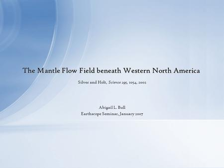 The Mantle Flow Field beneath Western North America Silver and Holt, Science 295, 1054, 2002 Abigail L. Bull Earthscope Seminar, January 2007.