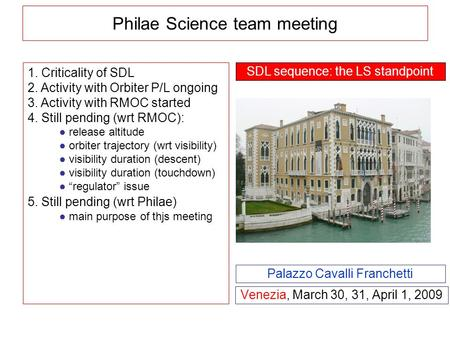 Philae Science team meeting Venezia, March 30, 31, April 1, 2009 Palazzo Cavalli Franchetti 1. Criticality of SDL 2. Activity with Orbiter P/L ongoing.