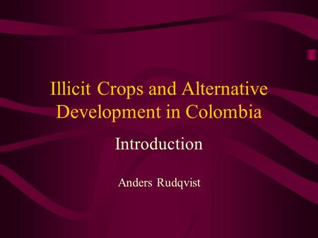 Illicit Crops and Alternative Development in Colombia Introduction Anders Rudqvist.