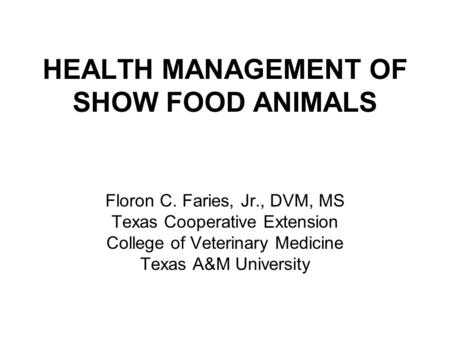 HEALTH MANAGEMENT OF SHOW FOOD ANIMALS Floron C. Faries, Jr., DVM, MS Texas Cooperative Extension College of Veterinary Medicine Texas A&M University.