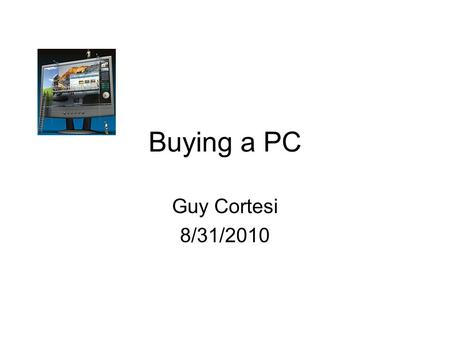 Buying a PC Guy Cortesi 8/31/2010. Why Do You Need a PC? What do you plan to do with it? Do the online questionnaire at