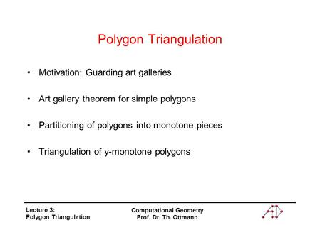 Lecture 3: Polygon Triangulation Computational Geometry Prof. Dr. Th. Ottmann Polygon Triangulation Motivation: Guarding art galleries Art gallery theorem.