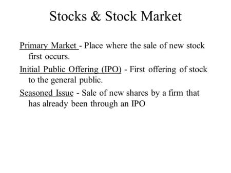 Stocks & Stock Market Primary Market - Place where the sale of new stock first occurs. Initial Public Offering (IPO) - First offering of stock to the general.