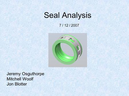Seal Analysis Jeremy Osguthorpe Mitchell Woolf Jon Blotter 7 / 12 / 2007.