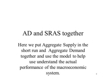 1 AD and SRAS together Here we put Aggregate Supply in the short run and Aggregate Demand together and use the model to help use understand the actual.
