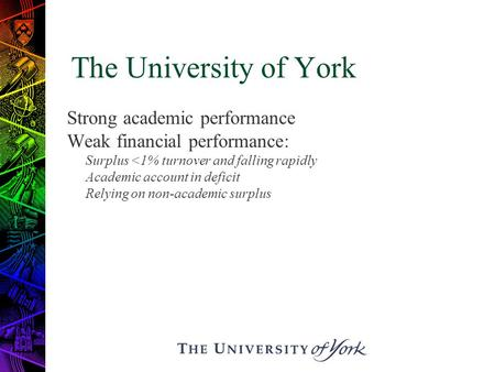 The University of York Strong academic performance Weak financial performance: Surplus <1% turnover and falling rapidly Academic account in deficit Relying.
