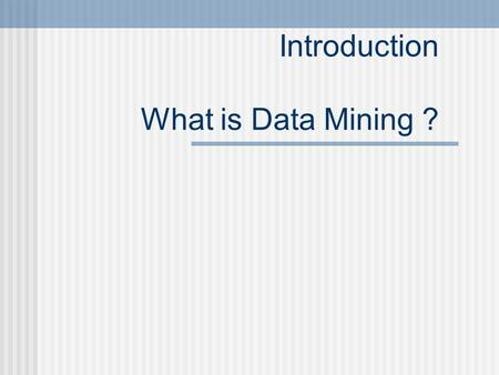 "Introduction What is Data Mining ?. Data Mining: Concepts and Techniques — Slides for Course ""Data Mining"" — — Chapter 1 — Jiawei Han."