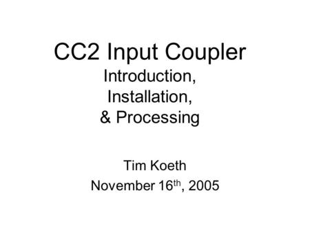 CC2 Input Coupler Introduction, Installation, & Processing Tim Koeth November 16 th, 2005.