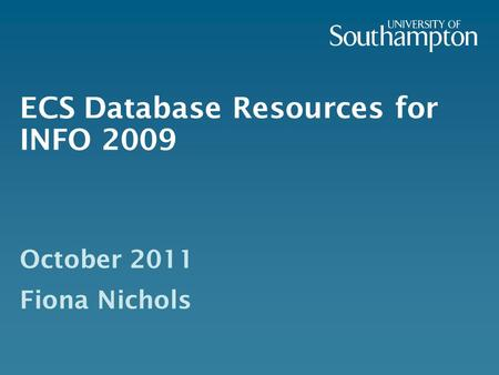 ECS Database Resources for INFO 2009 October 2011 Fiona Nichols.