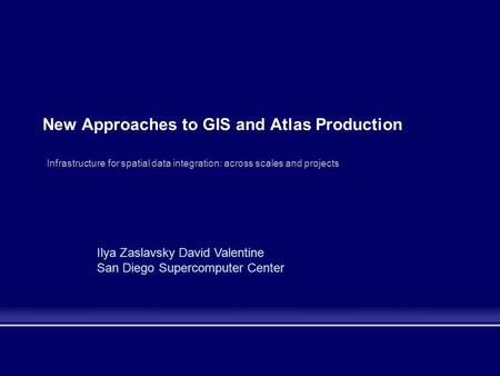 New Approaches to GIS and Atlas Production Infrastructure for spatial data integration: across scales and projects Ilya Zaslavsky David Valentine San Diego.