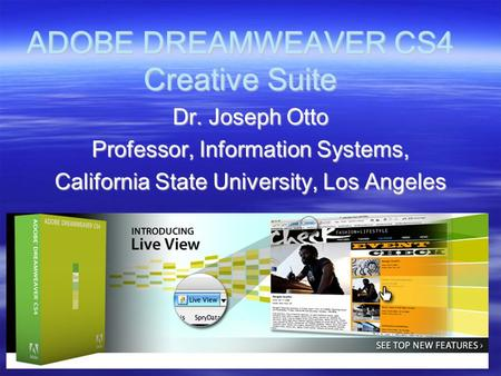 ADOBE DREAMWEAVER CS4 Creative Suite Dr. Joseph Otto Professor, Information Systems, California State University, Los Angeles.