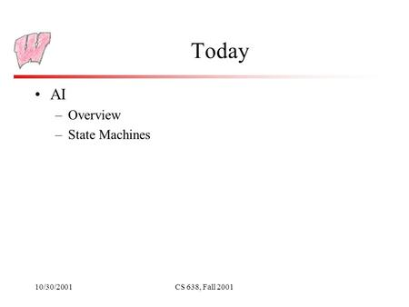 10/30/2001CS 638, Fall 2001 Today AI –Overview –State Machines.