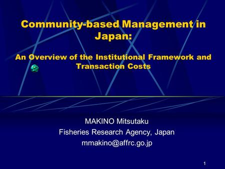 1 Community-based Management in Japan: An Overview of the Institutional Framework and Transaction Costs MAKINO Mitsutaku Fisheries Research Agency, Japan.
