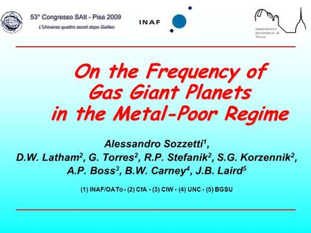 On the Frequency of Gas Giant Planets in the Metal-Poor Regime Alessandro Sozzetti 1, D.W. Latham 2, G. Torres 2, R.P. Stefanik 2, S.G. Korzennik 2, A.P.