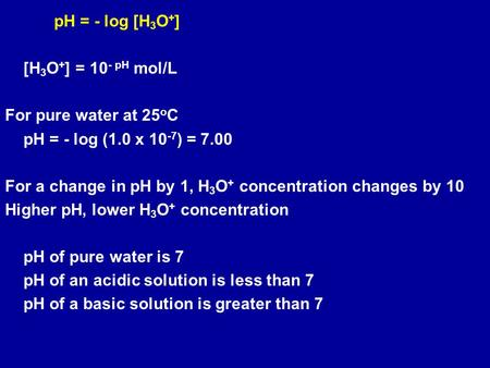 PH = - log [H 3 O + ] [H 3 O + ] = 10 - pH mol/L For pure water at 25 o C pH = - log (1.0 x 10 -7 ) = 7.00 For a change in pH by 1, H 3 O + concentration.