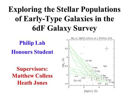 Exploring the Stellar Populations of Early-Type Galaxies in the 6dF Galaxy Survey Philip Lah Honours Student h Supervisors: Matthew Colless Heath Jones.