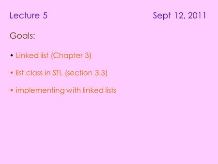 Lecture 5 Sept 12, 2011 Goals: Linked list (Chapter 3) list class in STL (section 3.3) implementing with linked lists.