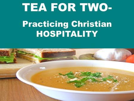 "TEA FOR TWO- Practicing Christian HOSPITALITY. 1. We are exhorted to PRACTICE hospitality (biblical mandate) a. PURSUE it ""Share your belongings with."
