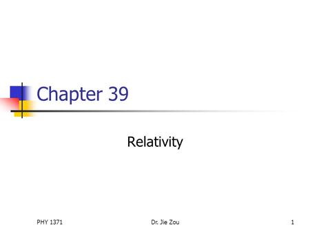 PHY 1371Dr. Jie Zou1 Chapter 39 Relativity. PHY 1371Dr. Jie Zou2 Outline The principle of Galilean relativity Galilean space-time transformation equations.