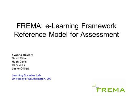 FREMA: e-Learning Framework Reference Model for Assessment Yvonne Howard David Millard Hugh Davis Gary Wills Lester Gilbert Learning Societies Lab University.