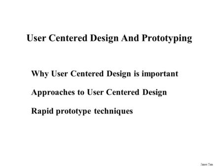 James Tam User Centered Design And Prototyping Why User Centered Design is important Approaches to User Centered Design Rapid prototype techniques.