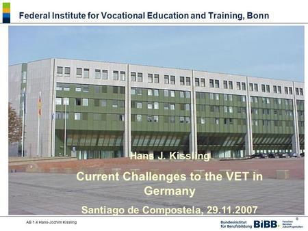 ® AB 1.4 Hans-Jochim Kissling Hans J. Kissling Current Challenges to the VET in Germany Santiago de Compostela, 29.11.2007 Federal Institute for Vocational.