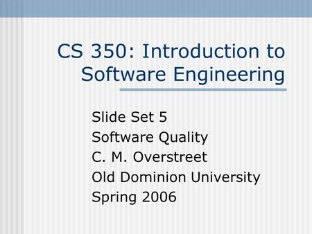 CS 350: Introduction to Software Engineering Slide Set 5 Software Quality C. M. Overstreet Old Dominion University Spring 2006.