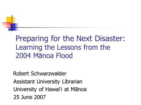Robert Schwarzwalder Assistant University Librarian University of Hawai'i at Manoa 25 June 2007 Preparing for the Next Disaster: Learning the Lessons from.