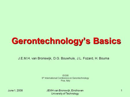 June 1, 2008JEMH van Bronswijk, Eindhoven University of Technology 1 Gerontechnology's Basics ISG08 6 th International Conference on Gerontechnology Pisa,