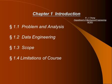 Chapter 1 Introduction § 1.1 Problem and Analysis § 1.2 Data Engineering § 1.3 Scope § 1.4 Limitations of Course R. J. Chang Department of Mechanical Engineering.