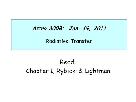 Astro 300B: Jan. 19, 2011 Radiative Transfer Read: Chapter 1, Rybicki & Lightman.