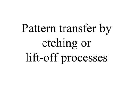 Pattern transfer by etching or lift-off processes