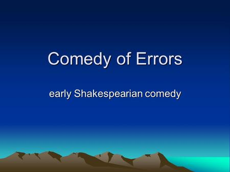Comedy of Errors early Shakespearian comedy. Comedy of Errors probably written ~ 1591 – first or second of Shakespeare's comedies. written after some.