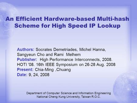 An Efficient Hardware-based Multi-hash Scheme for High Speed IP Lookup Department of Computer Science and Information Engineering National Cheng Kung University,