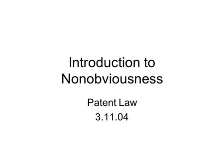 Introduction to Nonobviousness Patent Law 3.11.04.