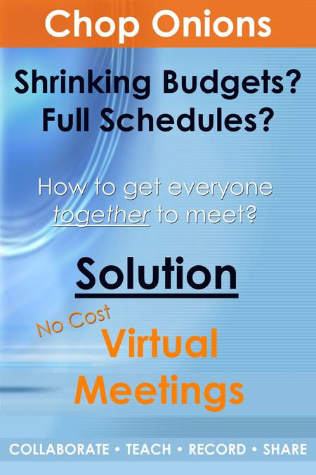 Shrinking Budgets? Full Schedules? Solution How to get everyone together to meet? Chop Onions COLLABORATE TEACH RECORD SHARE No Cost Virtual Meetings.