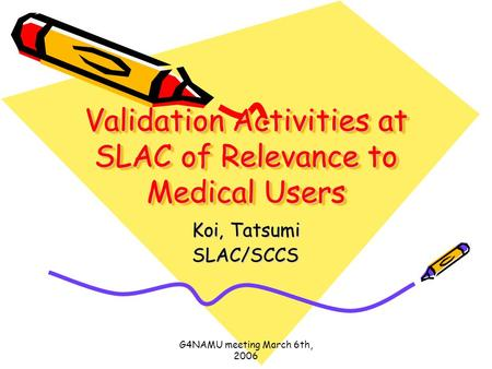 G4NAMU meeting March 6th, 2006 Validation Activities at SLAC of Relevance to Medical Users Koi, Tatsumi SLAC/SCCS.