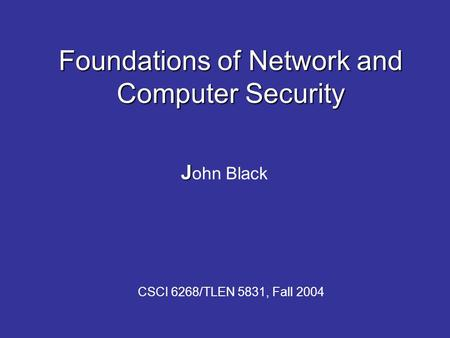 Foundations of Network and Computer Security J J ohn Black CSCI 6268/TLEN 5831, Fall 2004.