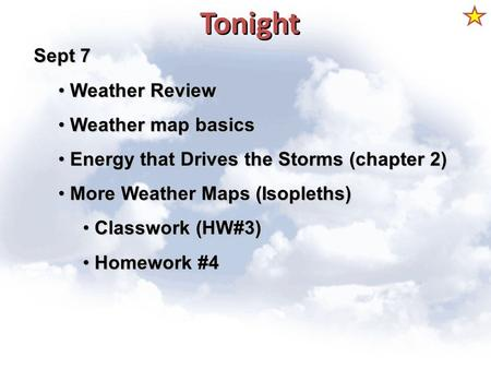 Tonight Sept 7 Weather Review Weather Review Weather map basics Weather map basics Energy that Drives the Storms (chapter 2) Energy that Drives the Storms.