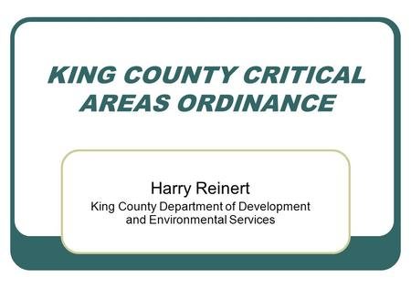 KING COUNTY CRITICAL AREAS ORDINANCE Harry Reinert King County Department of Development and Environmental Services.