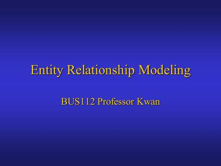 Entity Relationship Modeling BUS112 Professor Kwan.