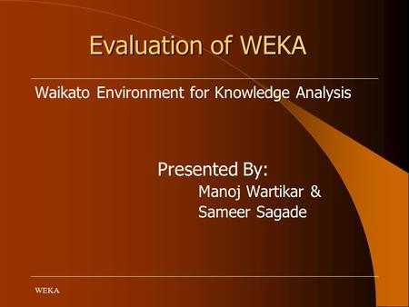 WEKA Evaluation of WEKA Waikato Environment for Knowledge Analysis Presented By: Manoj Wartikar & Sameer Sagade.