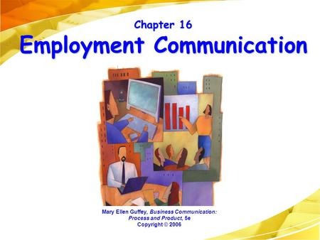 Chapter 16 Employment <strong>Communication</strong> Mary Ellen Guffey, <strong>Business</strong> <strong>Communication</strong>: Process and Product, 5e Copyright © 2006.